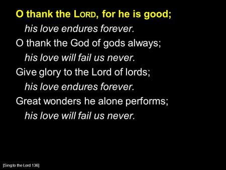O thank the L ORD, for he is good; his love endures forever. O thank the God of gods always; his love will fail us never. Give glory to the Lord of lords;