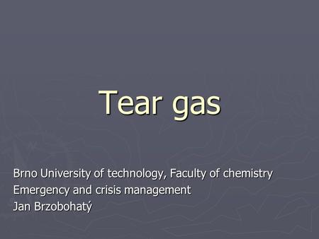 Tear gas Brno University of technology, Faculty of chemistry Emergency and crisis management Jan Brzobohatý.