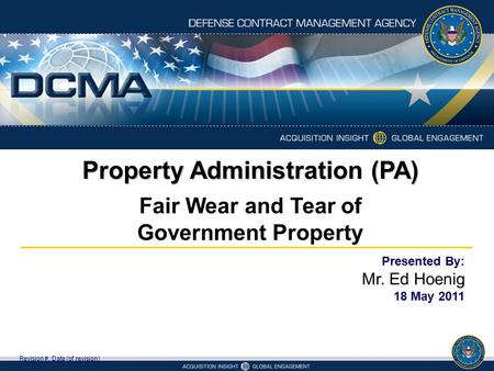 Property Administration (PA) Revision #, Date (of revision) Presented By: Mr. Ed Hoenig 18 May 2011 Fair Wear and Tear of Government Property.
