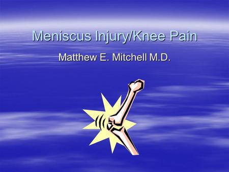 Meniscus Injury/Knee Pain Matthew E. Mitchell M.D.