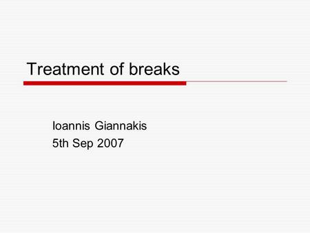 Treatment of breaks Ioannis Giannakis 5th Sep 2007.