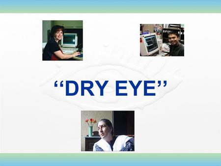 ''DRY EYE''. Dry Eye Dry eye is a disease of the ocular surface attributable to different disturbances of the natural function and protective mechanisms.