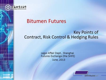 Bitumen Futures Key Points of Contract, Risk Control & Hedging Rules Legal Affair Dept., Shanghai Futures Exchange (the SHFE) June, 2013 SHFE Report.