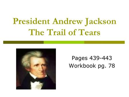 President Andrew Jackson The Trail of Tears Pages 439-443 Workbook pg. 78.