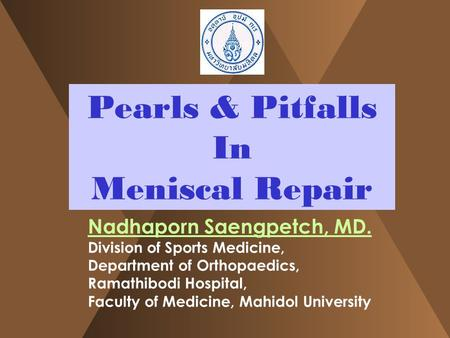 Pearls & Pitfalls In Meniscal Repair Nadhaporn Saengpetch, MD. Division of Sports Medicine, Department of Orthopaedics, Ramathibodi Hospital, Faculty of.