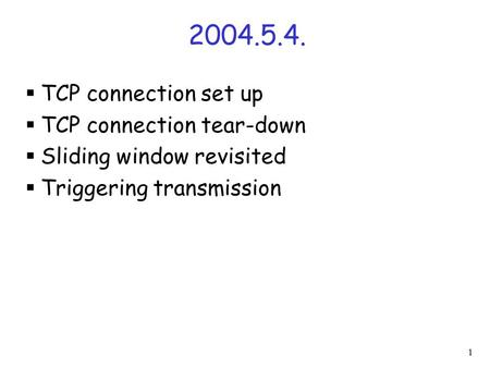 1 2004.5.4.  TCP connection set up  TCP connection tear-down  Sliding window revisited  Triggering transmission.