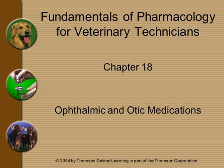 © 2004 by Thomson Delmar Learning, a part of the Thomson Corporation. Fundamentals of Pharmacology for Veterinary Technicians Chapter 18 Ophthalmic and.