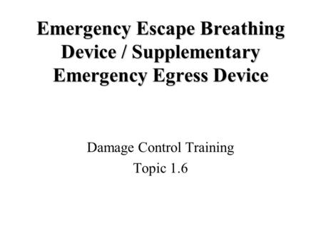 Emergency Escape Breathing Device / Supplementary Emergency Egress Device Damage Control Training Topic 1.6.