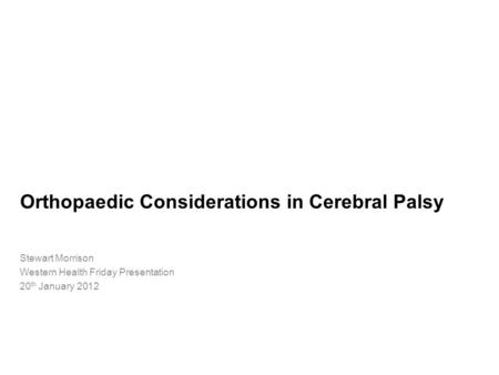 Orthopaedic Considerations in Cerebral Palsy Stewart Morrison Western Health Friday Presentation 20 th January 2012.