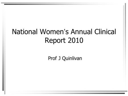 National Women's Annual Clinical Report 2010 Prof J Quinlivan.