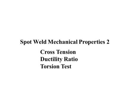 Spot Weld Mechanical Properties 2 Cross Tension Ductility Ratio Torsion Test.