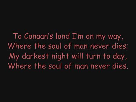To Canaan's land I'm on my way, Where the soul of man never dies; My darkest night will turn to day, Where the soul of man never dies. To Canaan's land.