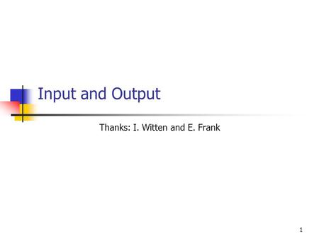 1 Input and Output Thanks: I. Witten and E. Frank.