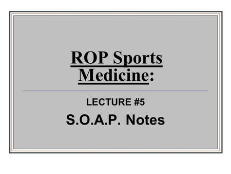 ROP Sports Medicine: LECTURE #5 S.O.A.P. Notes.