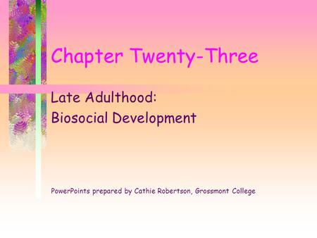 Chapter Twenty-Three Late Adulthood: Biosocial Development PowerPoints prepared by Cathie Robertson, Grossmont College.