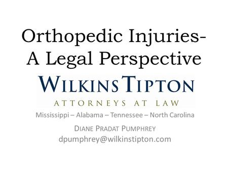 Orthopedic Injuries- A Legal Perspective Mississippi – Alabama – Tennessee – North Carolina D IANE P RADAT P UMPHREY