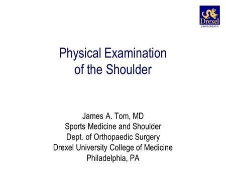 Physical Examination of the Shoulder James A. Tom, MD Sports Medicine and Shoulder Dept. of Orthopaedic Surgery Drexel University College of Medicine Philadelphia,
