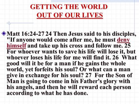 GETTING THE WORLD OUT OF OUR LIVES Matt 16:24-27 24 Then Jesus said to his disciples, If anyone would come after me, he must deny himself and take up.