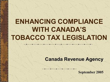 ENHANCING COMPLIANCE WITH CANADA'S TOBACCO TAX LEGISLATION Canada Revenue Agency September 2005.