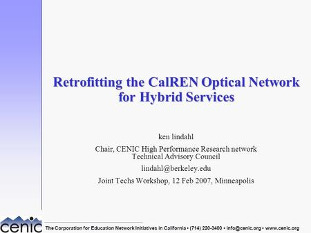 Joint Techs Workshop, 12 Feb 2007, Minneapolis1 Retrofitting the CalREN Optical Network for Hybrid Services ken lindahl Chair, CENIC High Performance Research.