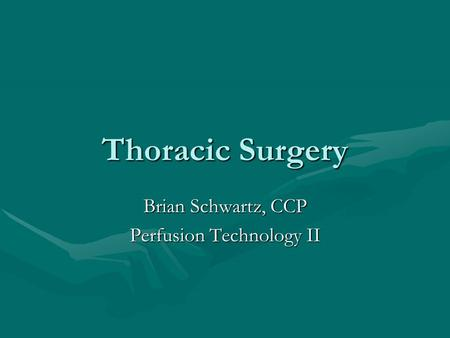 Thoracic Surgery Brian Schwartz, CCP Perfusion Technology II.