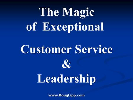Www.DougLipp.com The Magic of Exceptional Customer Service & Leadership.