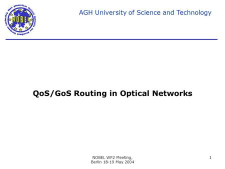 AGH University of Science and Technology NOBEL WP2 Meeting, Berlin 18-19 May 2004 1 QoS/GoS Routing in Optical Networks.