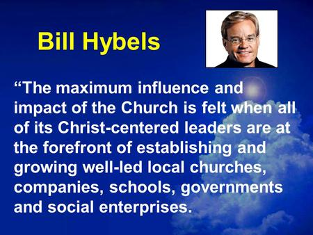 "Bill Hybels ""The maximum influence and impact of the Church is felt when all of its Christ-centered leaders are at the forefront of establishing and growing."