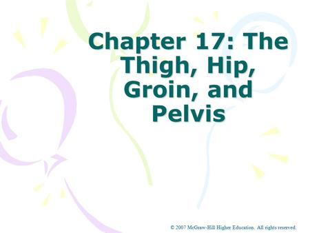 © 2007 McGraw-Hill Higher Education. All rights reserved. Chapter 17: The Thigh, Hip, Groin, and Pelvis © 2007 McGraw-Hill Higher Education. All rights.