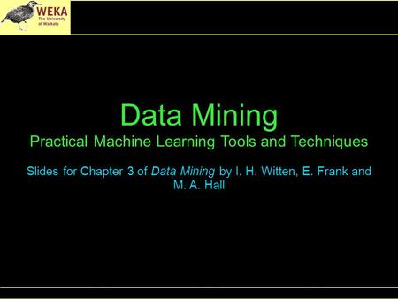 Data Mining Practical Machine Learning Tools and Techniques Slides for Chapter 3 of Data Mining by I. H. Witten, E. Frank and M. A. Hall.