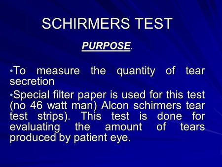 SCHIRMERS TEST PURPOSE. To measure the quantity of tear secretion To measure the quantity of tear secretion Special filter paper is used for this test.