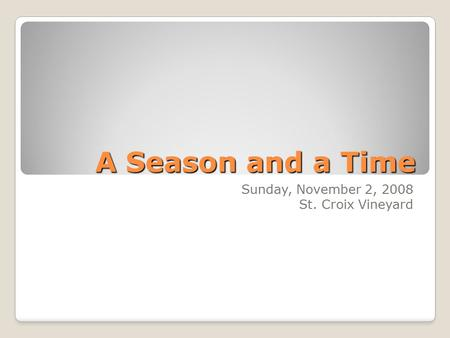 A Season and a Time Sunday, November 2, 2008 St. Croix Vineyard.