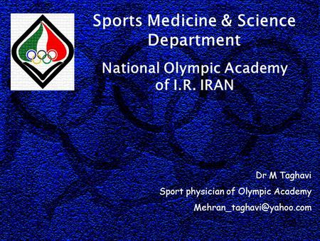 National Olympic Academy of I.R. IRAN Sports Medicine & Science Department Dr M Taghavi Sport physician of Olympic Academy