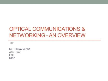 OPTICAL COMMUNICATIONS & NETWORKING - AN OVERVIEW By: Mr. Gaurav Verma Asst. Prof. ECE NIEC.