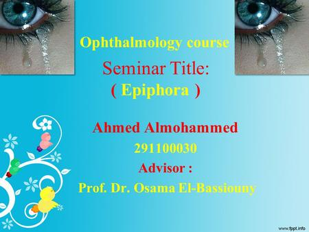 Seminar Title: ( Epiphora ) Ahmed Almohammed 291100030 Advisor : Prof. Dr. Osama El-Bassiouny Ophthalmology course.