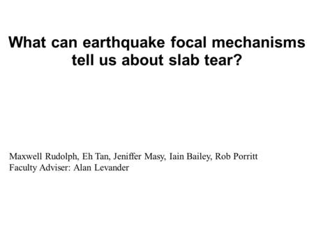 What can earthquake focal mechanisms tell us about slab tear? Maxwell Rudolph, Eh Tan, Jeniffer Masy, Iain Bailey, Rob Porritt Faculty Adviser: Alan Levander.
