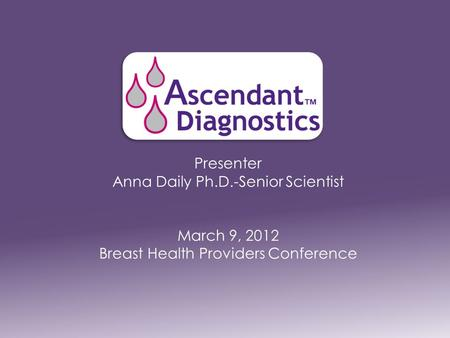 Presenter Anna Daily Ph.D.-Senior Scientist March 9, 2012 Breast Health Providers Conference.