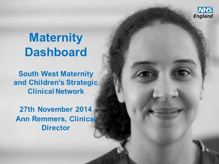 Maternity Dashboard South West Maternity and Children's Strategic Clinical Network 27th November 2014 Ann Remmers, Clinical Director.