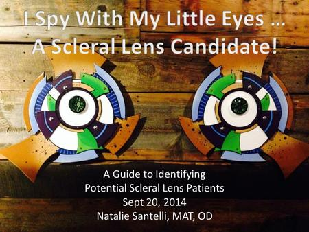 A Guide to Identifying Potential Scleral Lens Patients Sept 20, 2014 Natalie Santelli, MAT, OD.