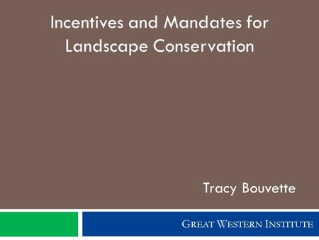 G REAT W ESTERN I NSTITUTE Incentives and Mandates for Landscape Conservation Tracy Bouvette.