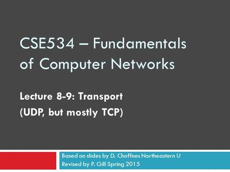 CSE534 – Fundamentals of Computer Networks Lecture 8-9: Transport (UDP, but mostly TCP) Based on slides by D. Choffnes Northeastern U Revised by P. Gill.