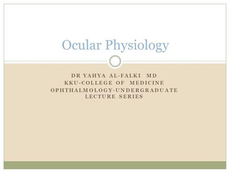 DR YAHYA AL-FALKI MD KKU-COLLEGE OF MEDICINE OPHTHALMOLOGY-UNDERGRADUATE LECTURE SERIES Ocular Physiology.