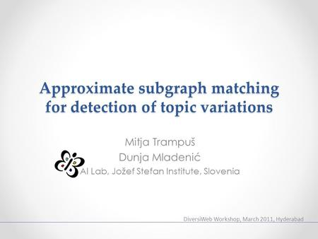 Approximate subgraph matching for detection of topic variations Mitja Trampuš Dunja Mladenić AI Lab, Jožef Stefan Institute, Slovenia DiversiWeb Workshop,