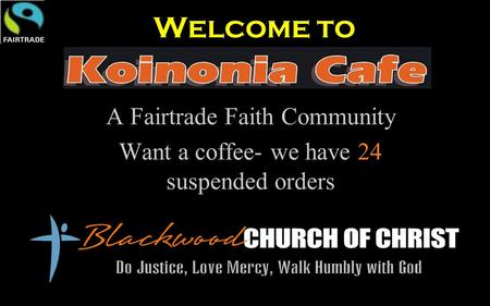 Welcome to A Fairtrade Faith Community Want a coffee- we have 24 suspended orders.