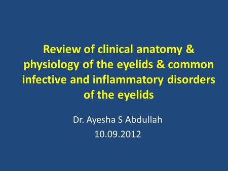Review of clinical anatomy & physiology of the eyelids & common infective and inflammatory disorders of the eyelids Dr. Ayesha S Abdullah 10.09.2012.