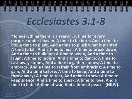 "Ecclesiastes 3:1-8 ""To everything there is a season, A time for every purpose under heaven; A time to be born, And a time to die; A time to plant, And."