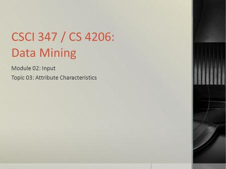 CSCI 347 / CS 4206: Data Mining Module 02: Input Topic 03: Attribute Characteristics.
