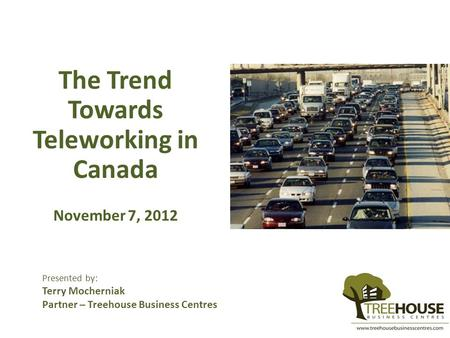 The Trend Towards Teleworking in Canada November 7, 2012 Presented by: Terry Mocherniak Partner – Treehouse Business Centres.