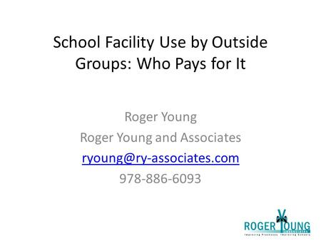 School Facility Use by Outside Groups: Who Pays for It Roger Young Roger Young and Associates 978-886-6093.