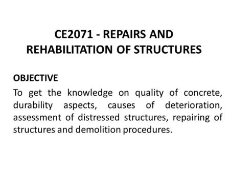 CE2071 - REPAIRS AND REHABILITATION OF STRUCTURES OBJECTIVE To get the knowledge on quality of concrete, durability aspects, causes of deterioration, assessment.